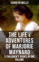 The Life & Adventures of Marjorie Maynard – 5 Children's Books in One Volume - Carolyn Wells