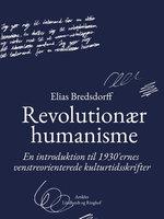Revolutionær humanisme. En introduktion til 1930 ernes venstreorienterede kulturtidsskrifter - Elias Bredsdorff