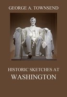 Historic Sketches At Washington - George Alfred Townsend