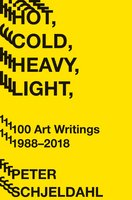 Hot, Cold, Heavy, Light: 100 Art Writings 1988–2018 - Peter Schjeldahl