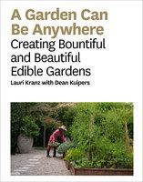 A Garden Can Be Anywhere: Creating Bountiful and Beautiful Edible Gardens - Lauri Kranz