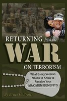 Returning from the War on Terrorism: What Every Iraq, Afghanistan, and Deployed Veteran Needs to Know to Receive Their Maximum Benefits - Bruce C. Brown