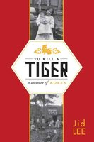 To Kill a Tiger: A Memoir of Korea - Jid Lee