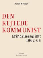 Den kejtede kommunist. Erindringsglimt 1962-65 - Kjeld Koplev