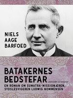 Batakernes bedstefar – En roman om Sumatra-missionæren, sydslesvigeren Ludwig Nommensen - Niels Aage Barfoed