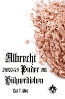 Albrecht zwischen Puder und Hühnerdieben - Cat T. Mad