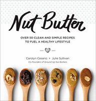 Nut Butter: Over 50 Clean and Simple Recipes to Fuel a Healthy Lifestyle - Carolyn Cesario, Julie Sullivan