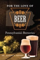 For the Love of Beer: Pennsylvania's Breweries - Alison Feeney