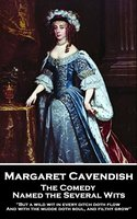 The Comedy Named the Several Wits: 'But a wild wit in every ditch doth flow, And with the mudde doth soul, and filthy grow'' - Margaret Cavendish