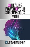 The Healing Power of Your Subconscious Mind - Dr. Joseph Murphy