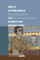 How to Go from Being a Good Evangelical to a Committed Catholic in Ninety-Five Difficult Steps - Christian Smith