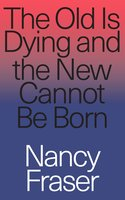 The Old Is Dying and the New Cannot Be Born - Nancy Fraser