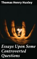 Essays Upon Some Controverted Questions - Thomas Henry Huxley