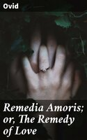 Remedia Amoris; or, The Remedy of Love - Ovid