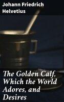 The Golden Calf, Which the World Adores, and Desires - Johann Friedrich Helvetius