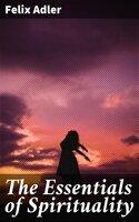 The Essentials of Spirituality - Felix Adler