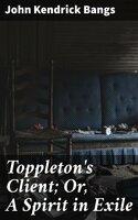 Toppleton's Client; Or, A Spirit in Exile - John Kendrick Bangs