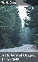 A History of Oregon, 1792-1849 - W. H. Gray