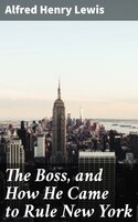 The Boss, and How He Came to Rule New York - Alfred Henry Lewis