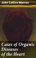Cases of Organic Diseases of the Heart - John Collins Warren