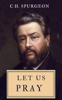 Let Us Pray - C.H. Spurgeon