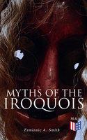 Myths of the Iroquois - Erminnie A. Smith