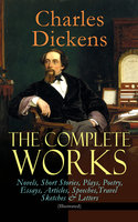 The Complete Works of Charles Dickens: Novels, Short Stories, Plays, Poetry, Essays, Articles, Speeches, Travel Sketches & Letters (Illustrated) - Charles Dickens