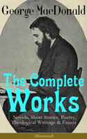 The Complete Works of George MacDonald: Novels, Short Stories, Poetry, Theological Writings & Essays (Illustrated) - George MacDonald