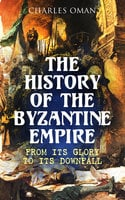 The History of the Byzantine Empire: From Its Glory to Its Downfall - Charles Oman