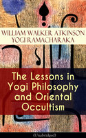 The Lessons In Yogi Philosophy And Oriental Occultism (Unabridged) - Yogi Ramacharaka, William Walker Atkinson