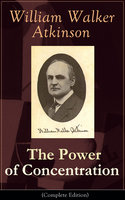 The Power of Concentration (Complete Edition) - William Walker Atkinson