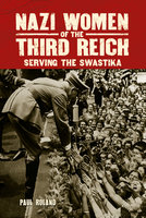 Nazi Women of the Third Reich: Serving the Swastika - Paul Roland