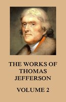 The Works of Thomas Jefferson - Thomas Jefferson