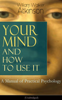 Your Mind and How to Use It: A Manual of Practical Psychology (Unabridged) - William Walker Atkinson