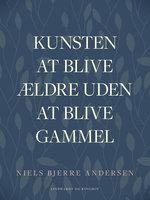 Kunsten at blive ældre uden at blive gammel - Niels Bjerre Andersen