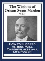 The Wisdom of Orison Swett Marden Vol. I - Orison Swett Marden