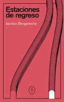 Estaciones de regreso - Jacobo Bergareche