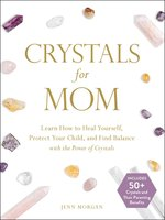 Crystals for Mom: Learn How to Heal Yourself, Protect Your Child, and Find Balance with the Power of Crystals - Jenn Morgan