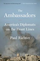 The Ambassadors: America's Diplomats on the Front Lines - Paul Richter