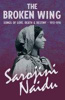 The Broken Wing - Songs of Love, Death & Destiny - 1915-1916 - Sarojini Naidu, Mary C. Sturgeon