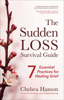 The Sudden Loss Survival Guide: Seven Essential Practices for Healing Grief - Chelsea Hanson