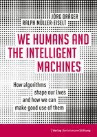 We Humans and the Intelligent Machines: How algorithms shape our lives and how we can make good use of them - Jörg Dräger, Ralph Müller-Eiselt