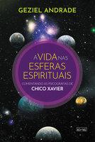 A vida nas esferas espirituais: Comentando as psicografias de Chico Xavier - Geziel Andrade