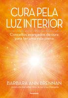 Cura Pela Luz Interior: Conceitos avançados de cura para ter uma vida plena - Barbara Ann Brennan