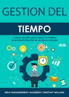 Gestión del Tiempo: 7 pasos sencillos para copiar los hábitos de productividad de las personas exitosas - Timothy Willink, Self Management Academy