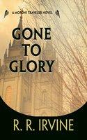 Gone to Glory: A Moroni Traveler Novel - Robert R. Irvine