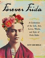 Forever Frida: A Celebration of the Life, Art, Loves, Words, and Style of Frida Kahlo - Kathy Cano-Murillo