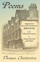 Poems - Supposed to Have Been Written at Bristol, in the Fifteenth Century, by Thomas Rowley and Others - Thomas Chatterton