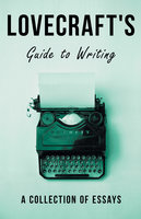 Lovecraft's Guide to Writing - A Collection of Essays - H.P. Lovecraft