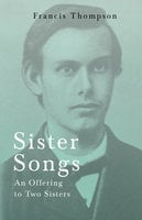 Sister Songs - An Offering to Two Sisters - Francis Thompson, Benjamin Franklin Fisher